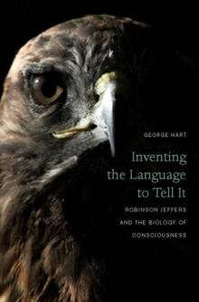 Inventing the Language to Tell It : Robinson Jeffers and the Biology of Consciousness, Hardback Book