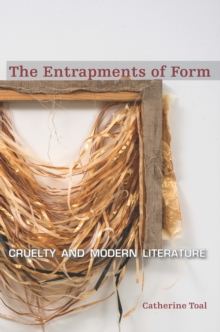 The Entrapments of Form : Cruelty and Modern Literature, Hardback Book