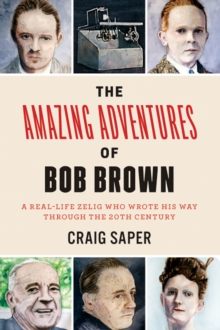 The Amazing Adventures of Bob Brown : A Real-Life Zelig Who Wrote His Way Through the 20th Century, Paperback / softback Book