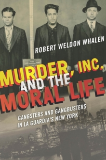 Murder, Inc., and the Moral Life : Gangsters and Gangbusters in La Guardia's New York, Hardback Book