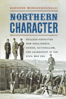 Northern Character : College-Educated New Englanders, Honor, Nationalism, and Leadership in the Civil War Era, Paperback / softback Book