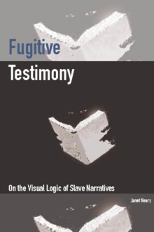 Fugitive Testimony : On the Visual Logic of Slave Narratives, Paperback / softback Book