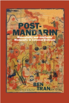 Post-Mandarin : Masculinity and Aesthetic Modernity in Colonial Vietnam, Hardback Book