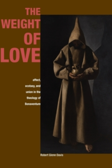The Weight of Love : Affect, Ecstasy, and Union in the Theology of Bonaventure, Paperback / softback Book
