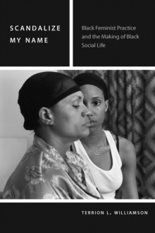 Scandalize My Name : Black Feminist Practice and the Making of Black Social Life, Hardback Book