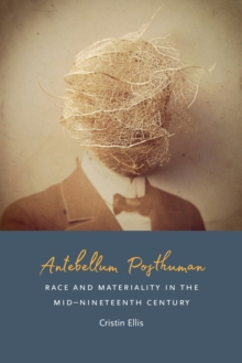 Antebellum Posthuman : Race and Materiality in the Mid-Nineteenth Century, Paperback / softback Book