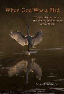 When God Was a Bird : Christianity, Animism, and the Re-Enchantment of the World, Paperback / softback Book