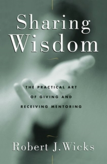 Sharing Wisdom : The Practical Art of Giving and Receiving Mentoring, Paperback Book