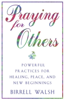Praying for Others : Powerful Practices for Healing, Peace, and New Beginnings, Paperback / softback Book