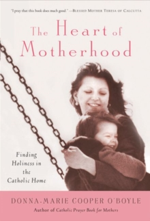 The Heart of Motherhood : Finding Holiness in the Catholic Home, Paperback Book