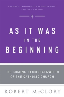 As It Was in the Beginning : The Coming Democratization of the Catholic Church, Paperback / softback Book