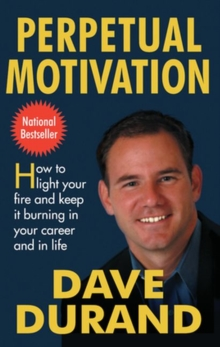 Perpetual Motivation : How to Light Your Fire and Keep It Burning in Your Career and in Life, Paperback / softback Book