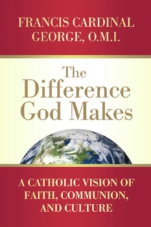 The Difference God Makes : A Catholic Vision of Faith, Communion, and Culture, Paperback / softback Book