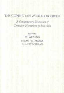 The Confucian World Observed : A Contemporary Discussion of Confucian Humanism in East Asia, Paperback / softback Book