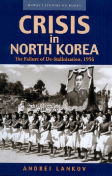 Crisis in North Korea : The Failure of De-stalinization, 1956, Paperback / softback Book