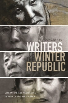 Writers of the Winter Republic : Literature and Resistance in Park Chung Hee's Korea, Paperback / softback Book