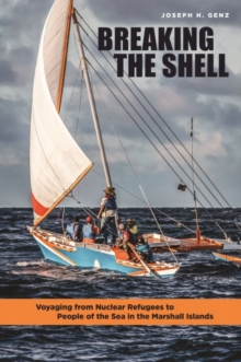 Breaking the Shell : Voyaging from Nuclear Refugees to People of the Sea in the Marshall Islands, Hardback Book