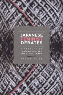 Japanese Feminist Debates : A Century of Contention on Sex, Love, and Labor, Paperback / softback Book