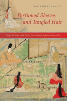 Perfumed Sleeves and Tangled Hair : Body, Woman, and Desire in Medieval Japanese Narratives, Paperback / softback Book