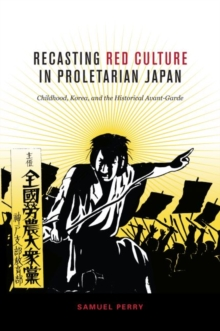 Recasting Red Culture in Proletarian Japan : Childhood, Korea, and the Historical Avant-Garde, Paperback / softback Book
