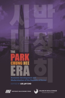 The Park Chung Hee Era : Economic Development and Modernization of the Republic of Korea, Hardback Book