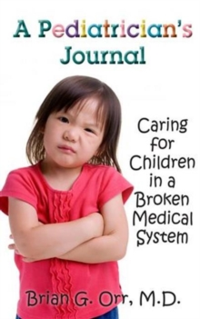 A Pediatrician's Journal : Caring for children in a broken medical system, Paperback / softback Book