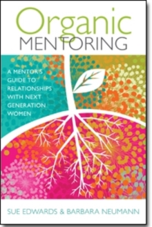 Organic Mentoring : A Mentor's Guide to Relationships with Next Generation Women, Paperback / softback Book