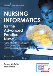 Nursing Informatics for the Advanced Practice Nurse : Patient Safety, Quality, Outcomes, and Interprofessionalism, Paperback / softback Book