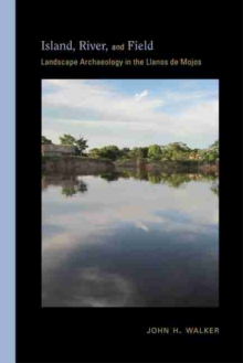 Island, River, and Field : Landscape Archaeology in the Llanos de Mojos, Hardback Book