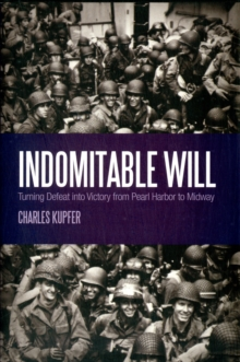 Indomitable Will : Turning Defeat into Victory from Pearl Harbor to Midway, Hardback Book