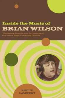 Inside the Music of Brian Wilson : The Songs, Sounds, and Influences of a Pop Legend, Paperback / softback Book