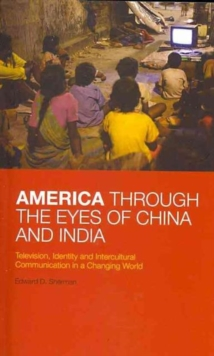 America Through the Eyes of China and India : Television, Identity, and Intercultural Communication in a Changing World, Paperback / softback Book