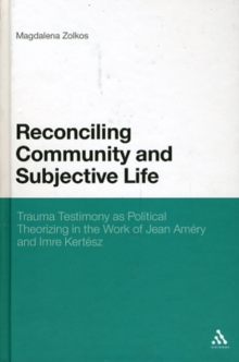 Reconciling Community and Subjective Life : Trauma Testimony as Political Theorizing in the Work of Jean Amery and Imre Kertesz, Hardback Book