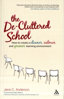 The De-cluttered School : How to Create a Cleaner, Calmer and Greener Learning Environment, Paperback / softback Book