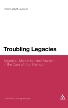 Troubling Legacies : Migration, Modernism and Fascism in the Case of Knut Hamsun, Hardback Book