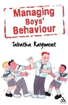 Managing Boys' Behaviour : How to Deal with it - and Help Them Succeed!, Paperback / softback Book