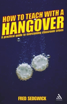 How to Teach with a Hangover : A Practical Guide to Overcoming Classroom Crises, Paperback Book