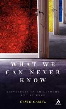 What We Can Never Know : Blindspots in Philosophy and Science, Hardback Book