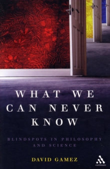 What We Can Never Know : Blindspots in Philosophy and Science, Paperback / softback Book