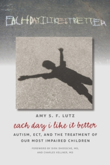 Each Day I Like It Better : Autism, ECT, and the Treatment of Our Most Impaired Children, Paperback / softback Book