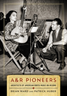 A&R Pioneers : Architects of American Roots Music on Record, Hardback Book