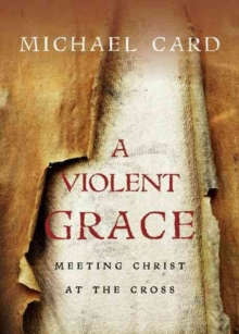 A Violent Grace : Meeting Christ at the Cross, Paperback / softback Book
