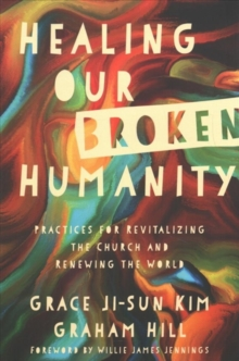 Healing Our Broken Humanity : Practices for Revitalizing the Church and Renewing the World, Paperback / softback Book
