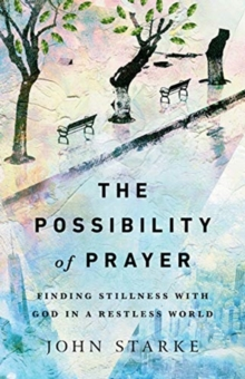 The Possibility of Prayer : Finding Stillness with God in a Restless World, Paperback / softback Book