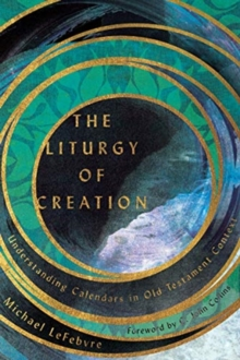 The Liturgy of Creation : Understanding Calendars in Old Testament Context, Paperback / softback Book