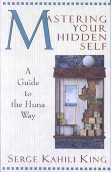 Mastering Your Hidden Self : A Guide to the Huna Way, Paperback Book