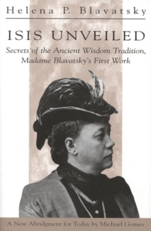 Isis Unveiled : Secrets of the Ancient Wisdom Tradition, Madame Blavatsky's First Work, Paperback / softback Book