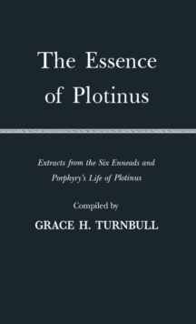 The Essence of Plotinus : Extracts from the Six Enneads and Porphyry's Life of Plotinus, Hardback Book