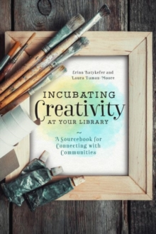 Incubating Creativity at Your Library: A Sourcebook for Connecting with Communities : A Sourcebook for Connecting with Communities, Paperback / softback Book