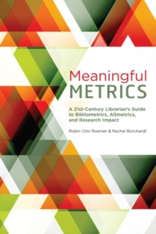 Meaningful Metrics : A 21st Century Librarian's Guide to Bibliometrics, Almetrics, and Research Impact, Paperback / softback Book